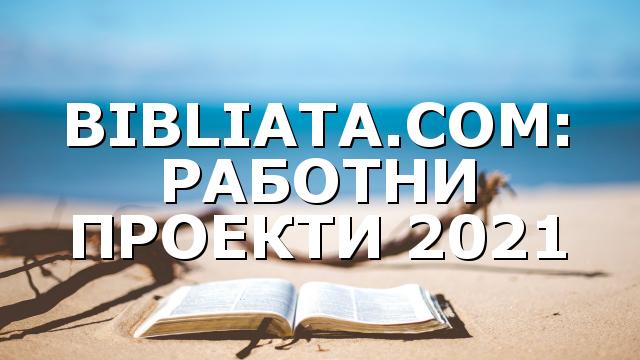BIBLIATA.COM: РАБОТНИ ПРОЕКТИ 2021